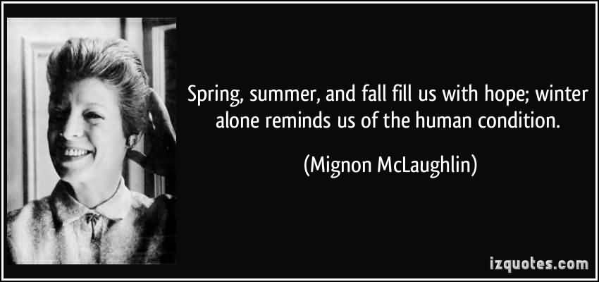Spring Summer and Fall Fill Us With Hope Winter Alone Reminds Us Of The Human Condition. Mignon McLaughlin