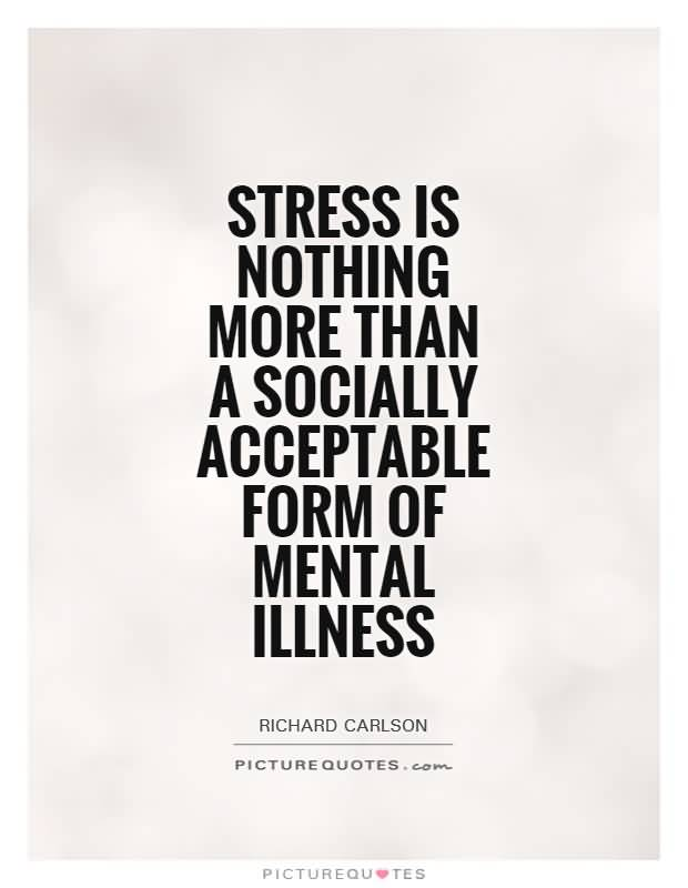 Stress is nothing more than a socially acceptable form of mental illness - Richard Carlson