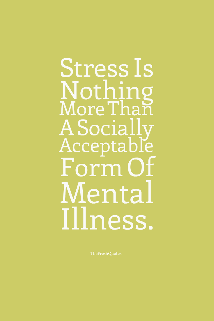 Stress is nothing more than a socially acceptable form of mental illness. Richard Carlson