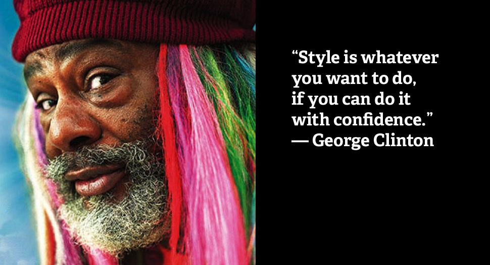 Style is whatever you want to do, if you can do it with confidence. George Clinton