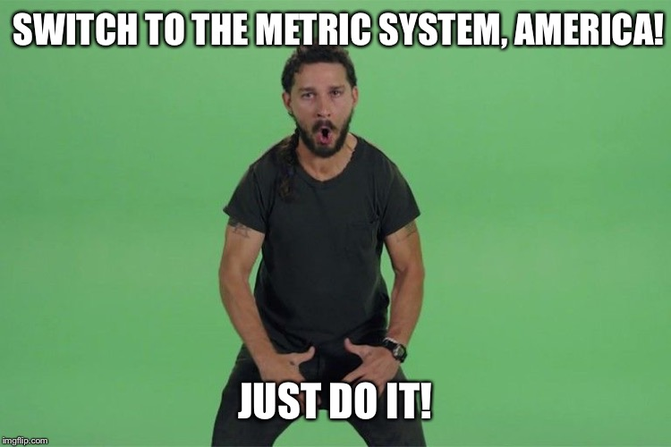 Switch To The Metric System America! Just Do It!