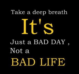 Take a deep breath it's just a bad day not a bad life