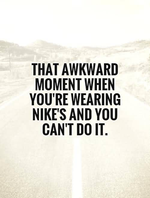 That awkward moment when you're wearing nikes and you cant do it