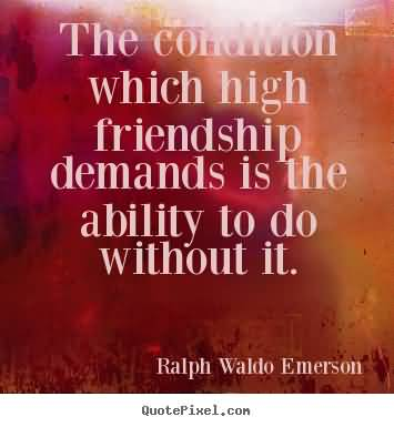 The Condition Which High Friendship Demands Is The Ability To Do Without It. Ralph Waldo Emerson