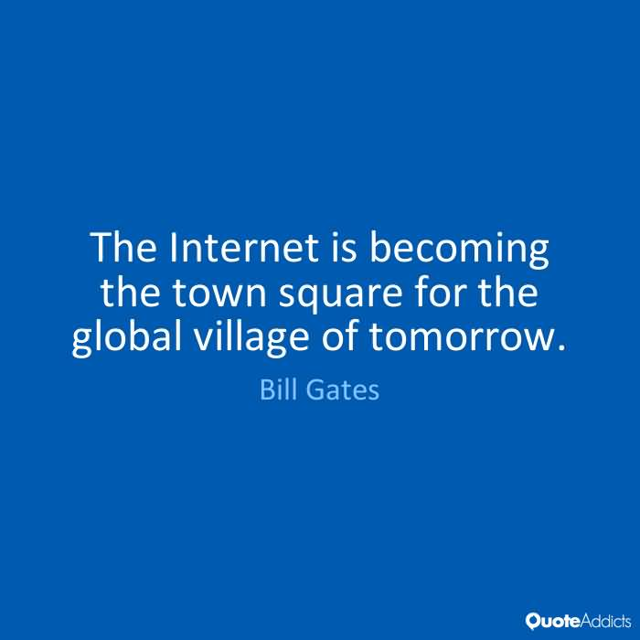 The Internet is becoming the town square for the global village of tomorrow. Bill Gates