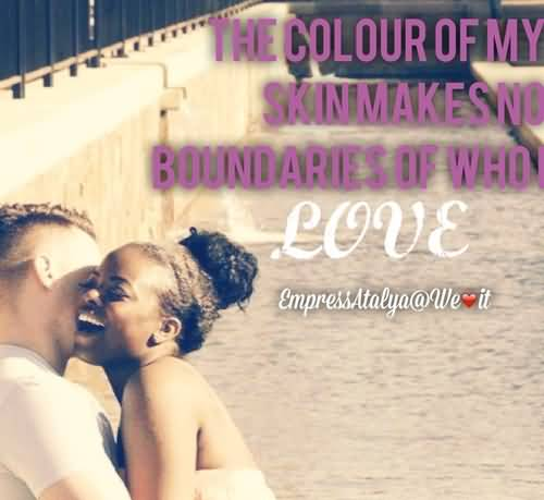 The colour of my skin makes no boundaries of who i love