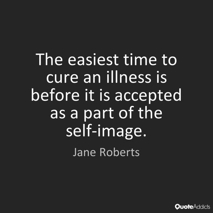 The easiest time to cure an illness is before it is accepted as a part of the self-image. Jane Roberts