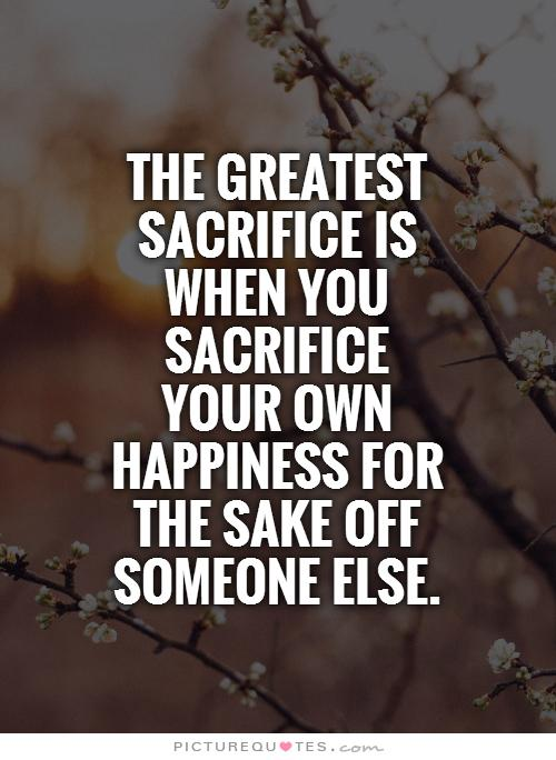 The greatest sacrifice is when you sacrifice your own happin