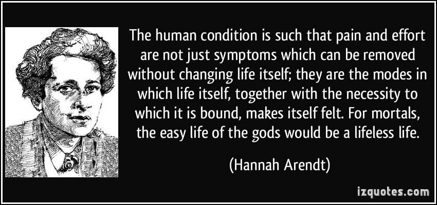 The-human-condition-is-such-that-pain-and-effort-are-not-just-symptoms-which-can-be-removed-without-changing-life-itself-they-are-the-...-Hannah-Arendt