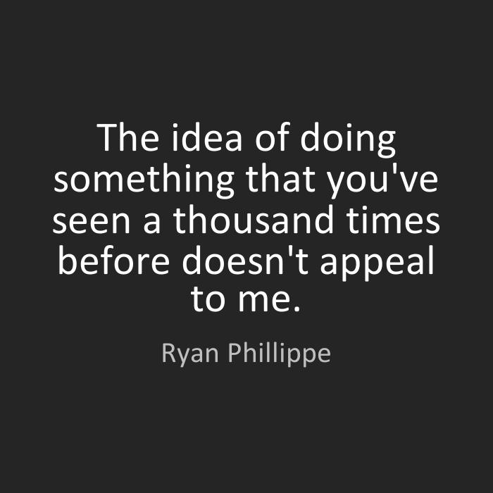 The idea of doing something that you've seen a thousand times before doesn't appeal to me. Ryan Phillippe