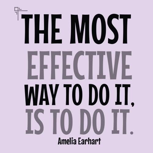 The most effective way to do it is to do it - Amelia Earhart