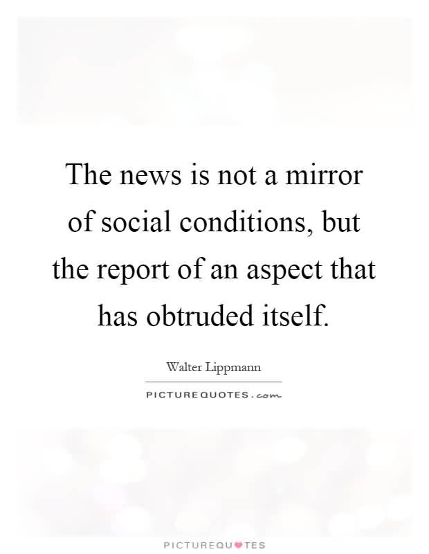The-news-is-not-a-mirror-of-social-conditions-but-the-report-of-an-aspect-that-has-obtruded-itself.-Walter-Lippmann