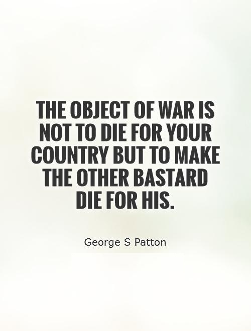 The object of war is not to die for your country but to make the other bastard die for his. George S. Patton