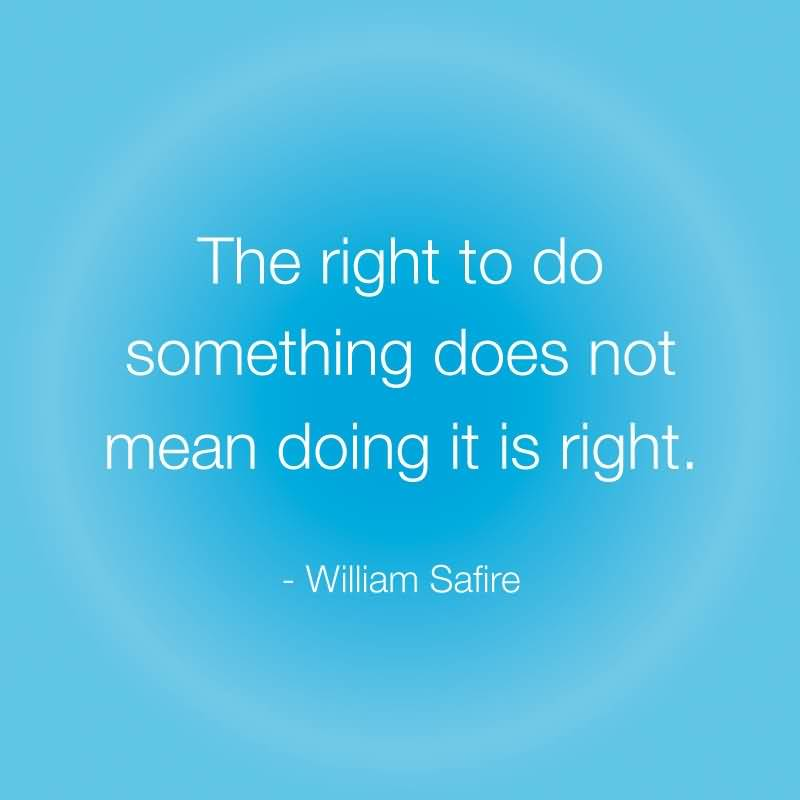The right to do something does not mean doing it is right - William Safire