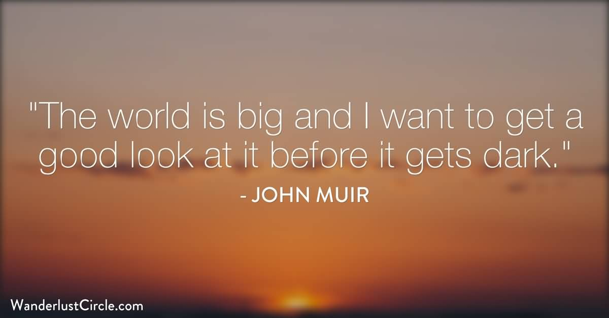 The-worlds-big-and-I-want-to-have-a-good-look-at-it-before-it-gets-dark.-John-Muir