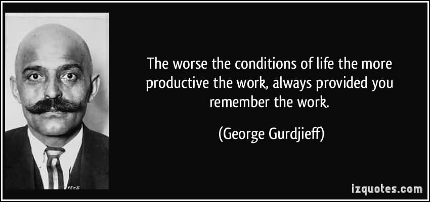 The-worse-the-conditions-of-life-the-more-productive-the-work-always-provided-you-remember-the-work.-George-Gurdjieff