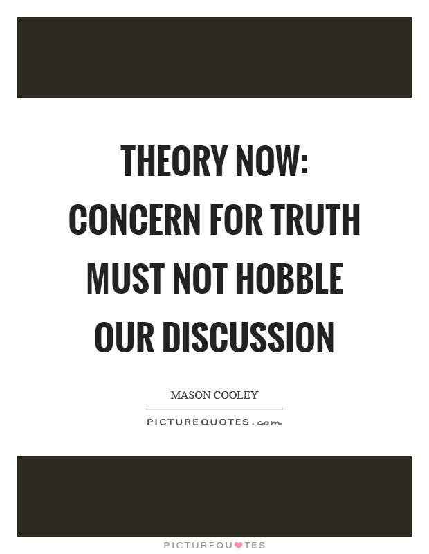 Theory now concern for truth must not hobble our discussion