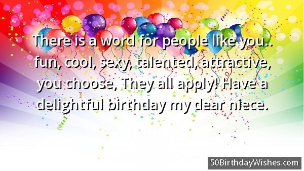 There Is A Word For People Like You Fun Cool Sexy Talented Attractive You Choose They All Apply Have A Delight Birthday My Dear Niece