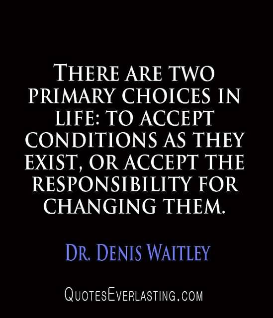 There-are-two-primary-choices-in-life-to-accept-conditions-as-they-exist-or-accept-the-responsibility-for-changing-them-Denis-Waitley