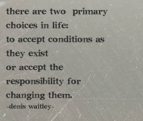 There-are-two-primary-choices-in-life-to-accept-conditions-as-they-exist-or-accept-the-responsibility-for-changing-them.-Denis-Waitley