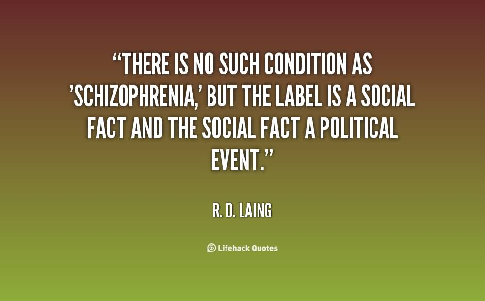 There-is-no-such-condition-as-schizophrenia-but-the-label-is-a-social-fact-and-the-social-fact-a-political-event.-R.D.-Laing