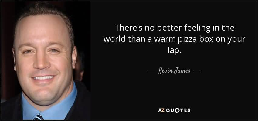 There's no better feeling in the world than a warm pizza box on your lap. Kevin James