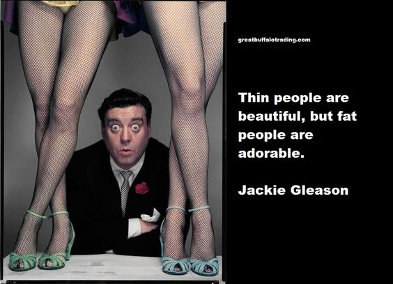 Thin people are beautiful, but fat people are adorable. Jackie Gleason