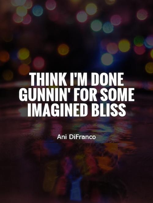 Think im done gunnin for some imagined bliss - Ani DiFranco