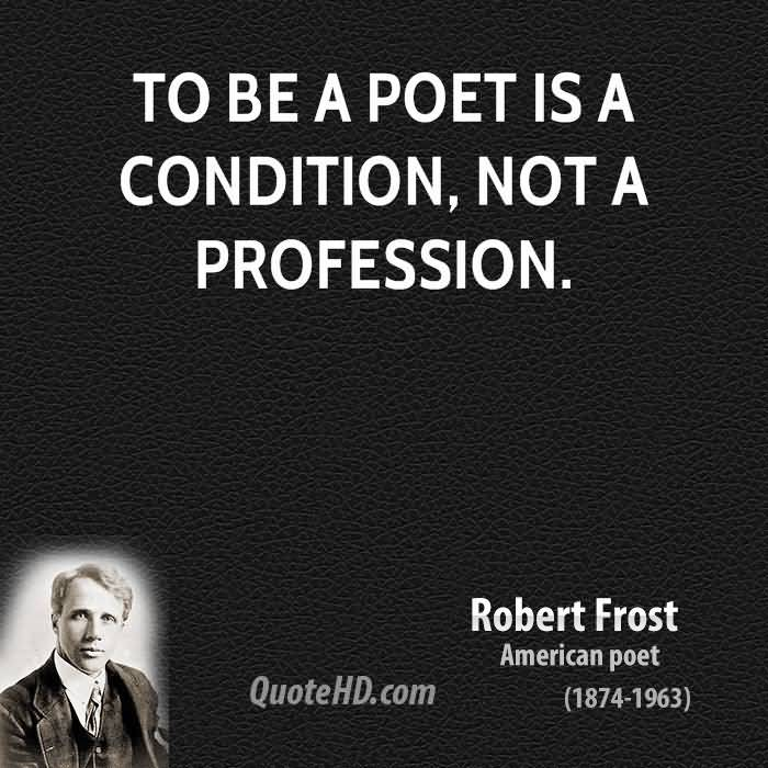 To Be A Poet Is A Condition Not A Profession. Robert Frost