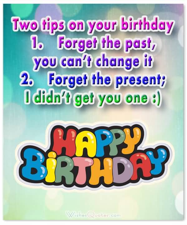 Two Tips On Your Birthday Forget The Past You Can't Change It Happy Birthday