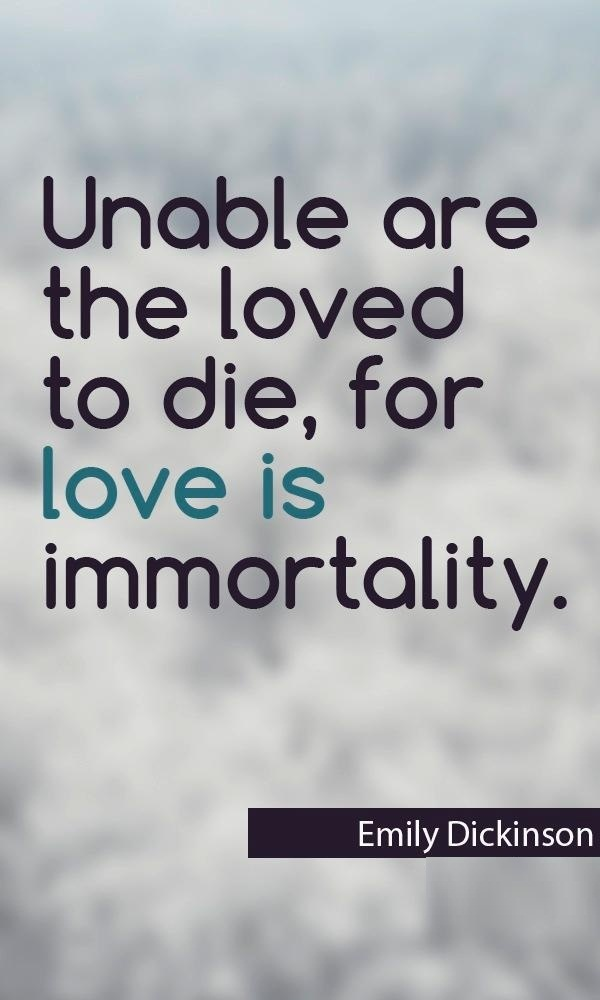 Unable are the loved to die, for love is immortality. Emily Dickinson