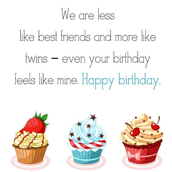 We Are Less Like Best Friend And More Like Twins Even Your Birthday Feel Like Mine Happy Birthday