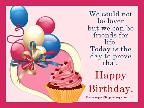 We Could Not Be Lover But We Can Be Friends For Life Today Is The Day To Prove That Happy Birthday