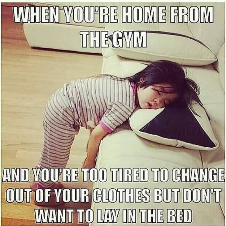When You Are Home From The Gym And You're Too Tired