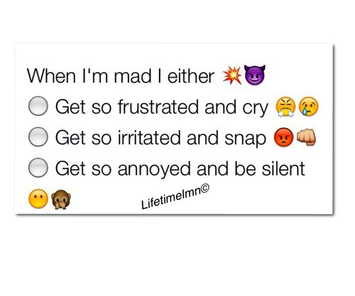 When i'm mad i either go so frustrated and cry