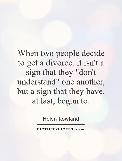 When two people decide to get a divorce it isn't a sign that they - Helen Rowland
