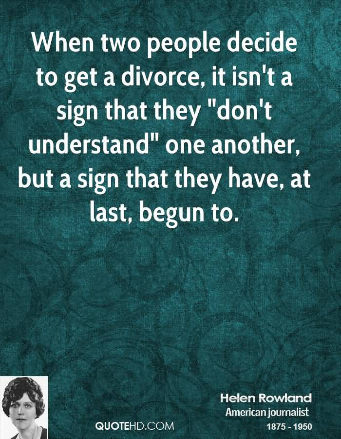 When two people decide to get a divorce, it isn't a sign that they 'don't understand' one another, but a sign that they have, at last, begun to. Helen