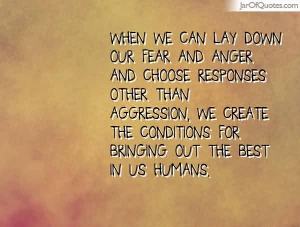 When-we-can-lay-down-our-fear-and-anger-and-choose-responses-other-than-aggression-we-create-the-conditions-for-bringing-out-the-best-in-us..