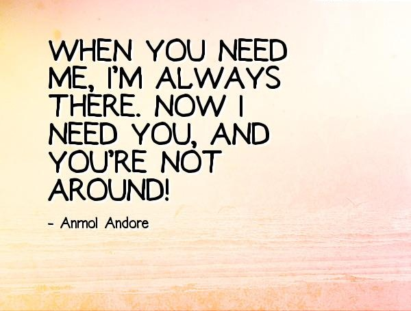 When you need me i'm always there now i need you and you're not around - Anmol Andore