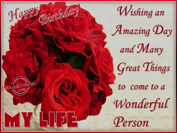 Wishing An Amazing Day And Many Great Things To Come To A Wonderful Person Happy Birthday My Life