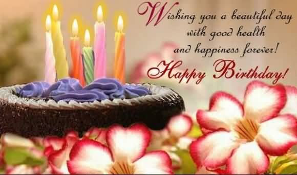 Wishing You A Beautiful Day With Good Health And Happiness Happy Birthday