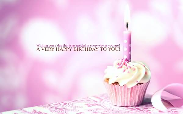 Wishing You A Day That Is As Special In Every Way As You Are A Very Happy Birthday To You