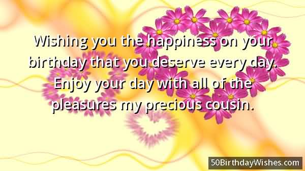 wishing you the happiness on your birthday that you deserve every day pleasures my cousin