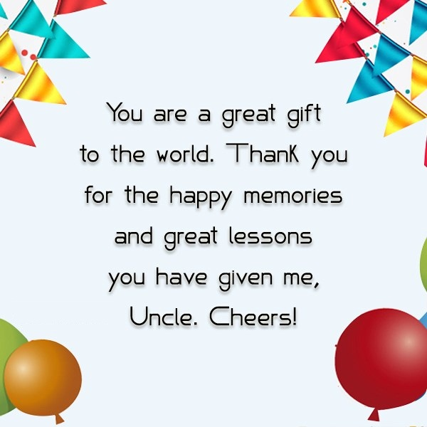 You Are A Great Gift To The World Thank You For The Happy Memories You Have Given Me Uncle Cheers