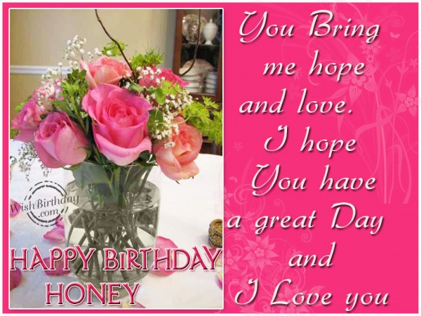 You Bring Me Hope And Love I Hope You Have A Great Day An I Love You Happy Birthday Honey