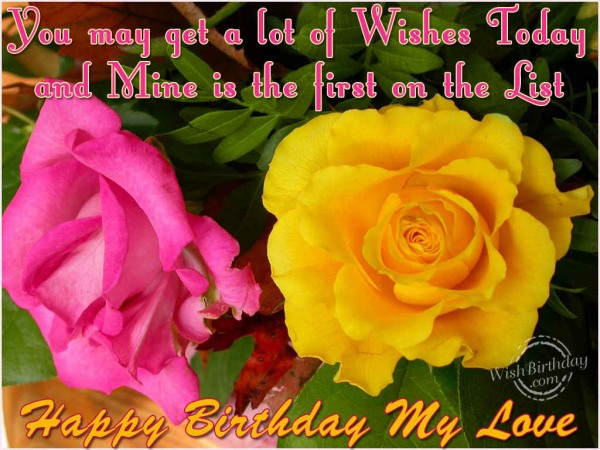 You May Get A Lot Of Wishes Today And Mine Is The First On The List Happy Birthday My Love