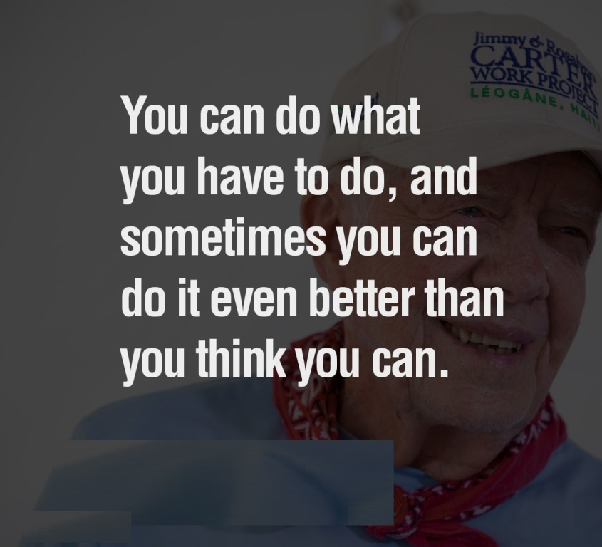 You can do what you have to do, and sometimes you can do it even better than you think you can. Jimmy Carter