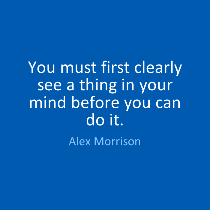 You must first clearly see a thing in your mind before you can do it. Alex Morrison