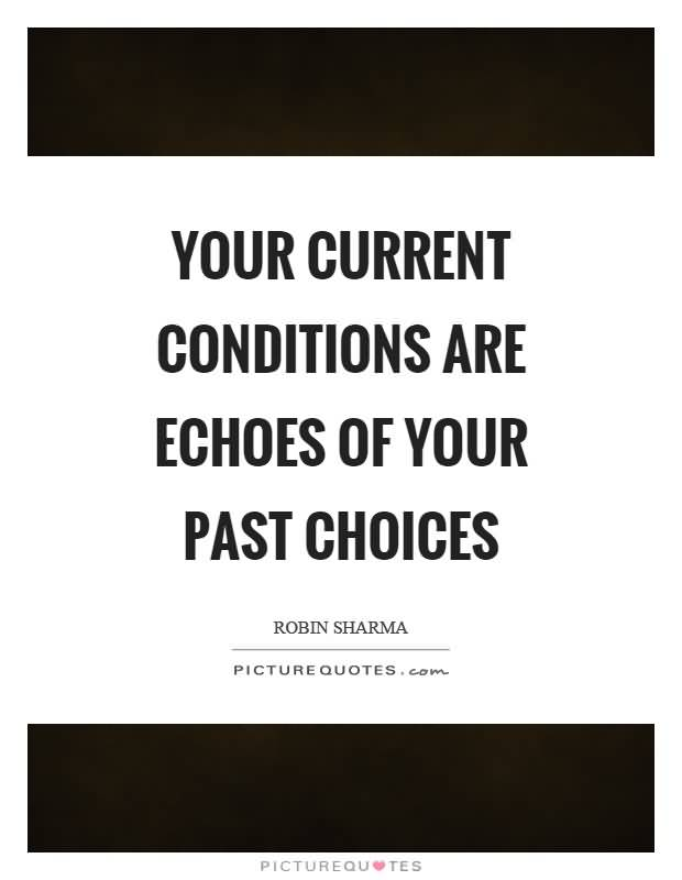Your-current-conditions-are-echoes-of-your-past-choices.-Robin-Sharma