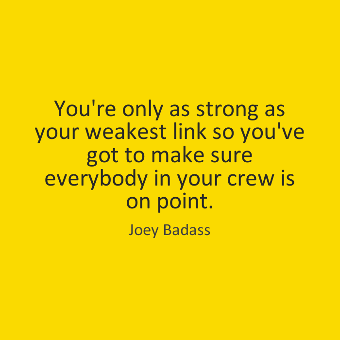 You're only as strong as your weakest link so you've got to make sure everybody in your crew is on point. Joey Badass
